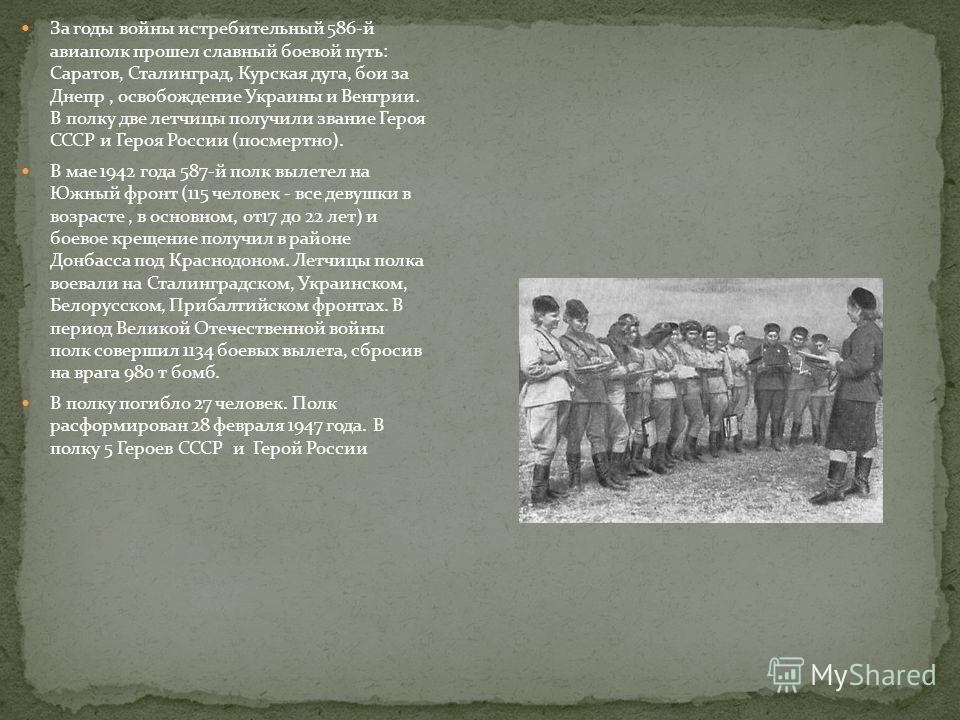 За годы войны истребительный 586-й авиаполк прошел славный боевой путь: Саратов, Сталинград, Курская дуга, бои за Днепр, освобождение Украины и Венгрии. В полку две летчицы получили звание Героя СССР и Героя России (посмертно). В мае 1942 года 587-й