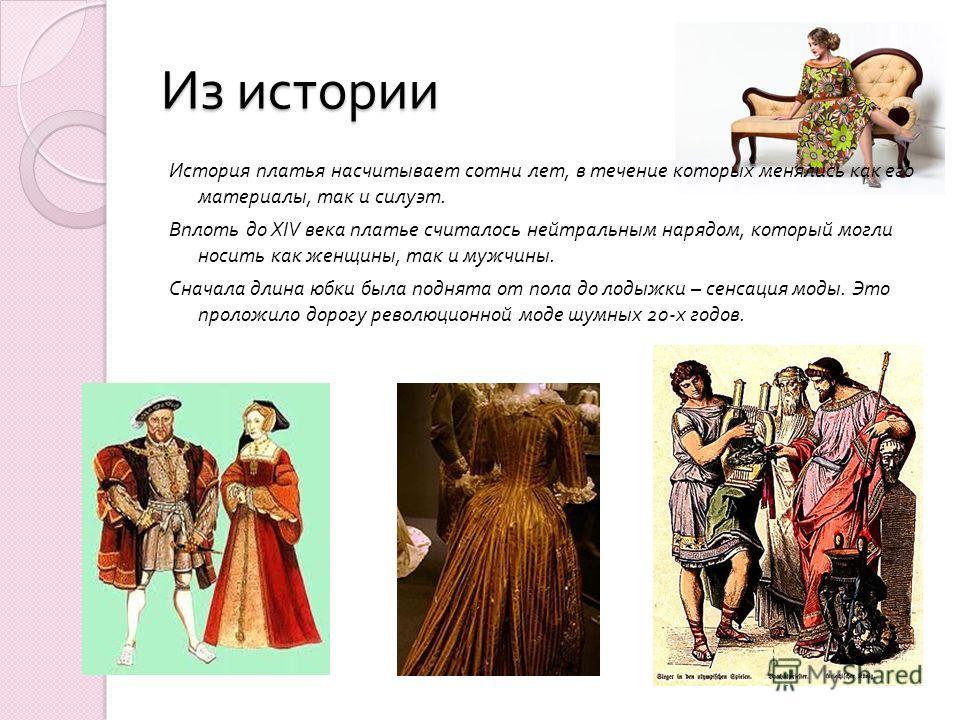 Из истории История платья насчитывает сотни лет, в течение которых менялись как его материалы, так и силуэт. Вплоть до XIV века платье считалось нейтральным нарядом, который могли носить как женщины, так и мужчины. Сначала длина юбки была поднята от