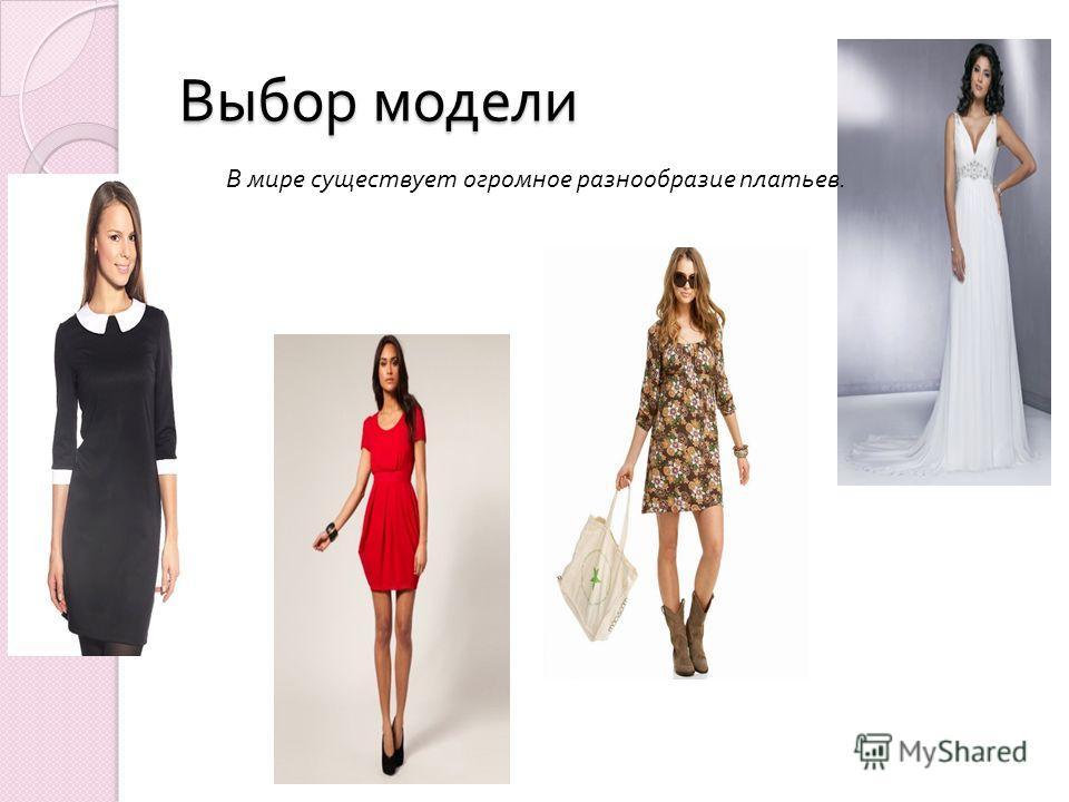Выбор модели В мире существует огромное разнообразие платьев.