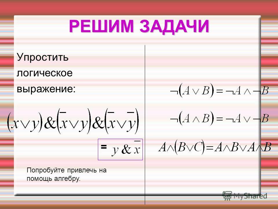РЕШИМ ЗАДАЧИ Попробуйте привлечь на помощь алгебру. Упростить логическое выражение: =