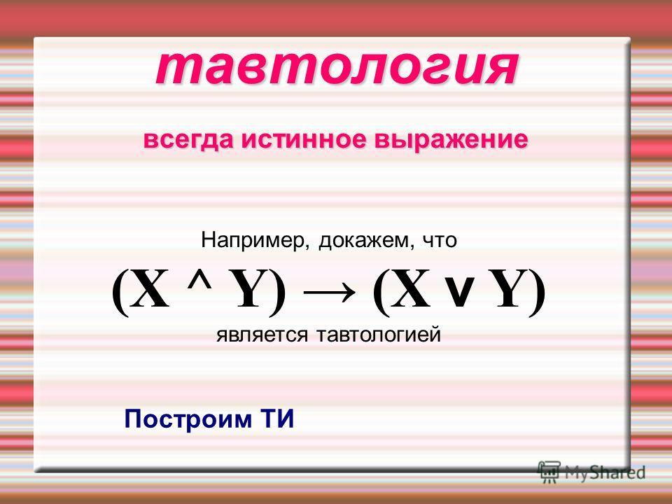тавтология всегда истинное выражение Например, докажем, что (X ^ Y) (X v Y) является тавтологией Построим ТИ