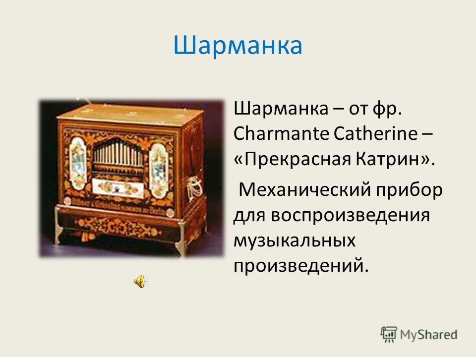 Шарманка Шарманка – от фр. Charmante Catherine – «Прекрасная Катрин». Механический прибор для воспроизведения музыкальных произведений.