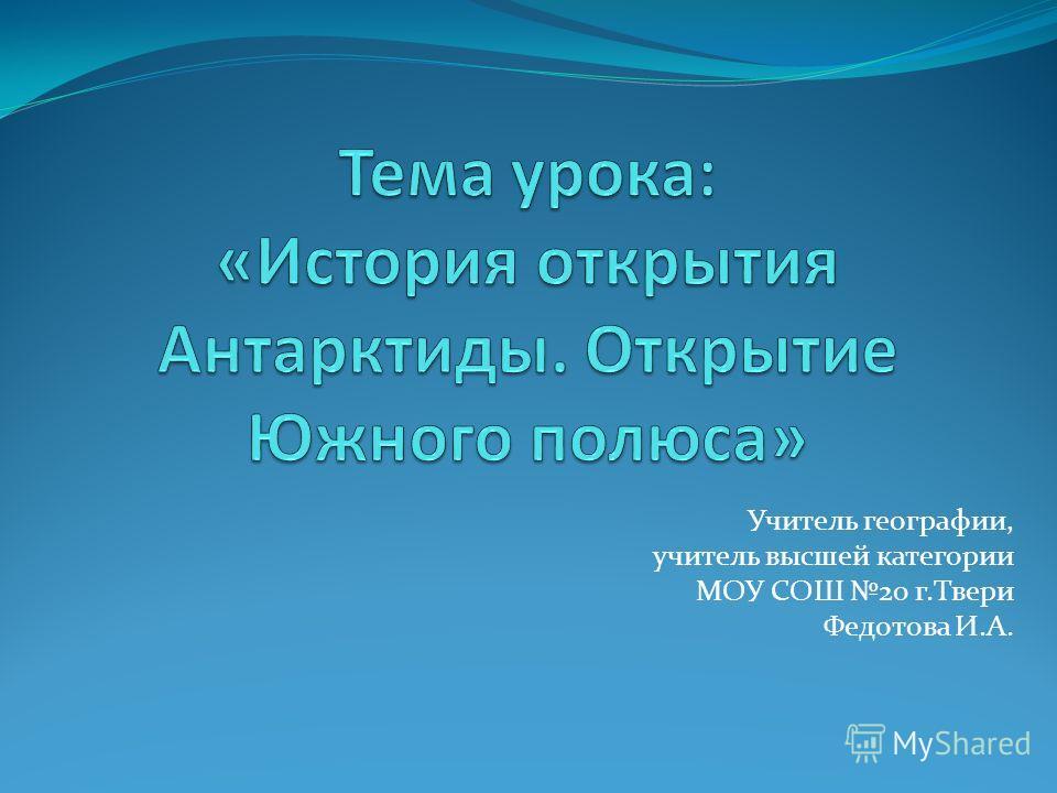 Учитель географии, учитель высшей категории МОУ СОШ 20 г.Твери Федотова И.А.