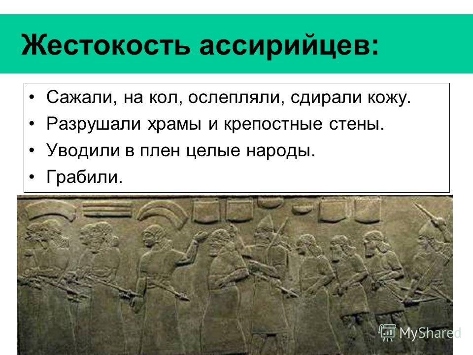 Жестокость ассирийцев: Сажали, на кол, ослепляли, сдирали кожу. Разрушали храмы и крепостные стены. Уводили в плен целые народы. Грабили.