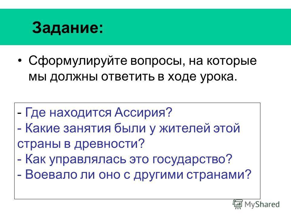 Задание: Сформулируйте вопросы, на которые мы должны ответить в ходе урока. - Где находится Ассирия? - Какие занятия были у жителей этой страны в древности? - Как управлялась это государство? - Воевало ли оно с другими странами?