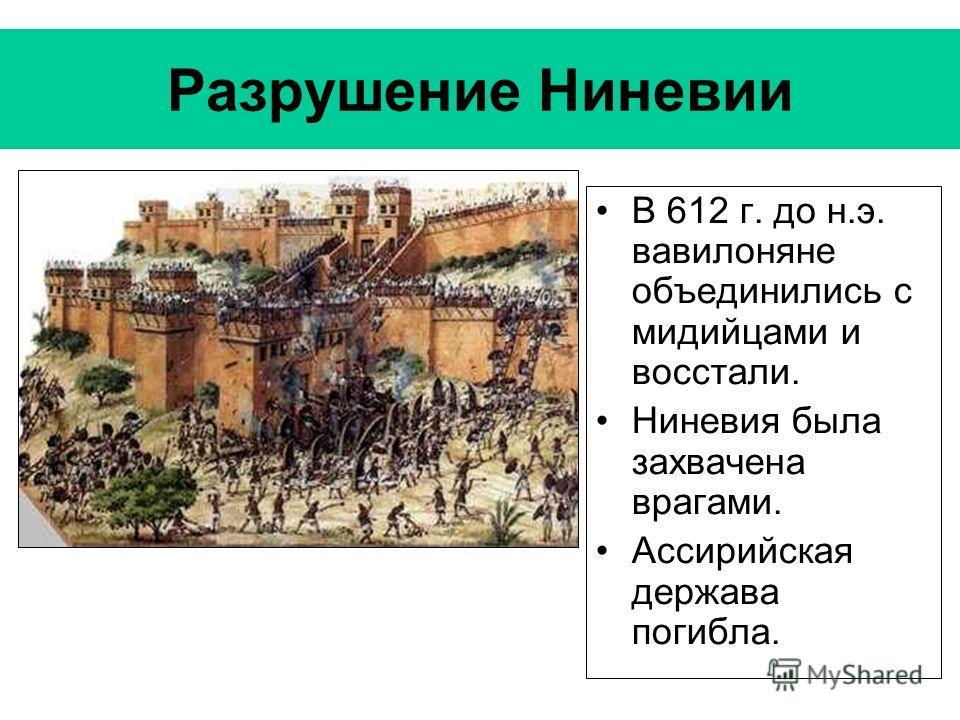 Разрушение Ниневии В 612 г. до н.э. вавилоняне объединились с мидийцами и восстали. Ниневия была захвачена врагами. Ассирийская держава погибла.