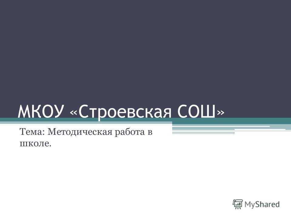 МКОУ «Строевская СОШ» Тема: Методическая работа в школе.