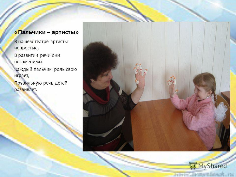 «Пальчики – артисты» В нашем театре артисты непростые, В развитии речи они незаменимы. Каждый пальчик роль свою играет, Правильную речь детей развивает.