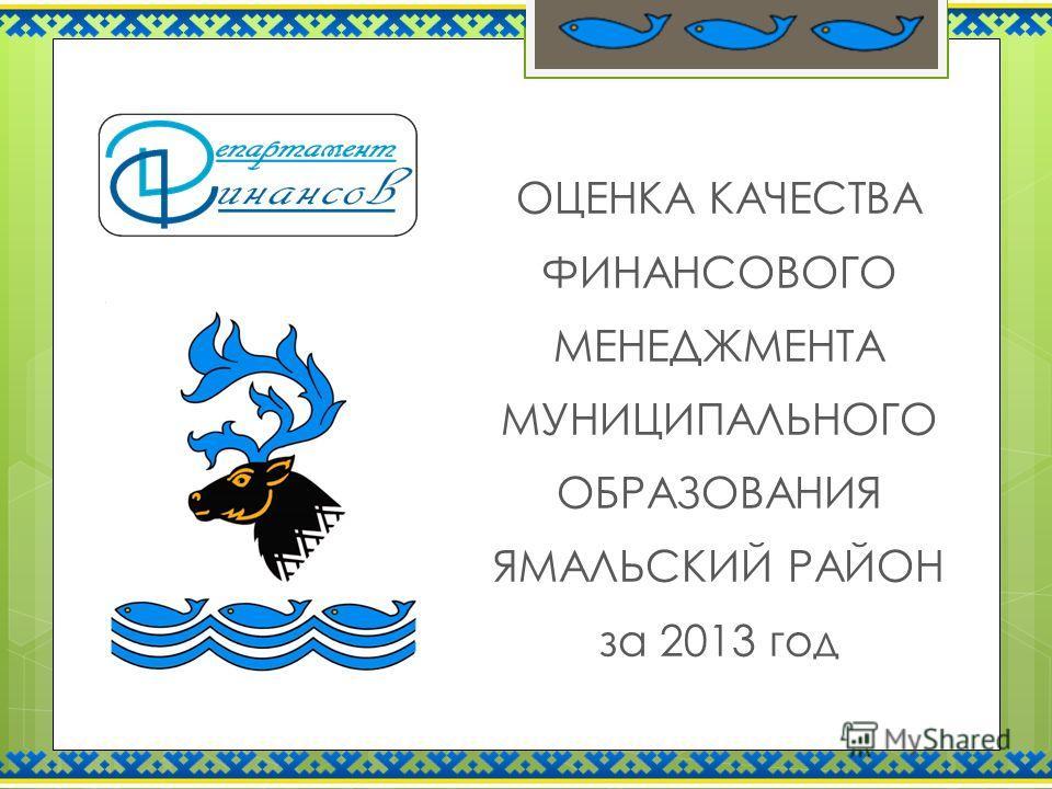 ОЦЕНКА КАЧЕСТВА ФИНАНСОВОГО МЕНЕДЖМЕНТА МУНИЦИПАЛЬНОГО ОБРАЗОВАНИЯ ЯМАЛЬСКИЙ РАЙОН за 2013 год