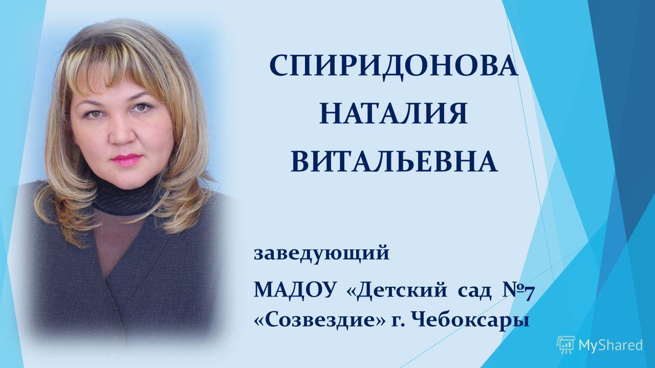 СПИРИДОНОВА НАТАЛИЯ ВИТАЛЬЕВНА заведующий МАДОУ «Детский сад 7 «Созвездие» г. Чебоксары
