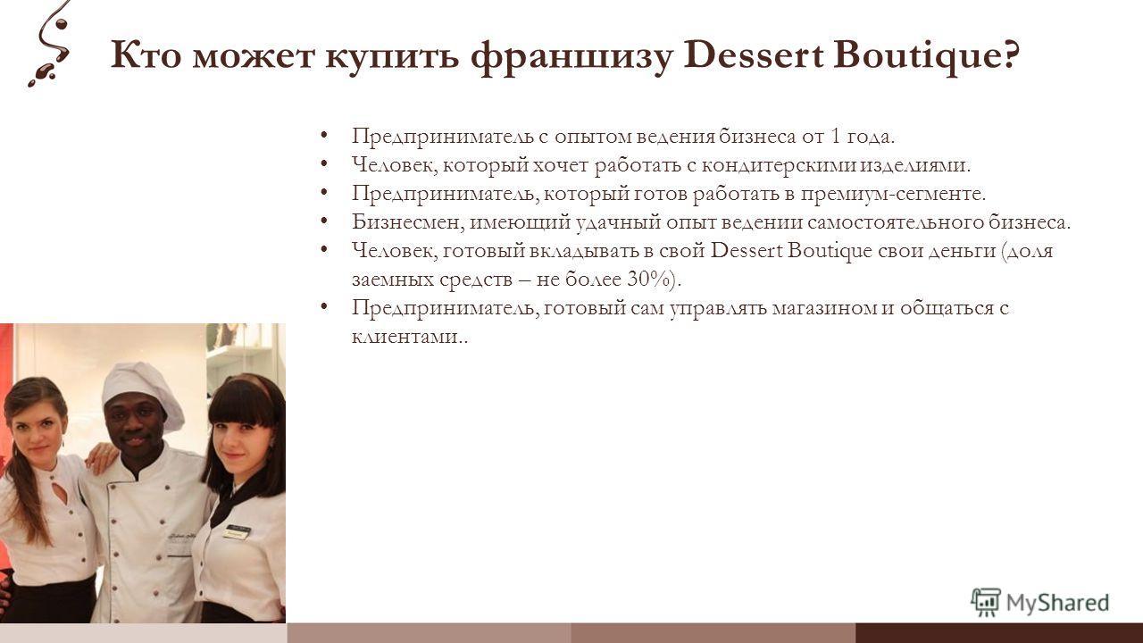 Кто может купить франшизу Dessert Boutique? Предприниматель с опытом ведения бизнеса от 1 года. Человек, который хочет работать с кондитерскими изделиями. Предприниматель, который готов работать в премиум-сегменте. Бизнесмен, имеющий удачный опыт вед