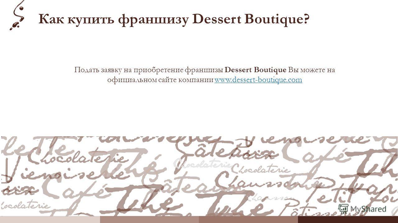 Как купить франшизу Dessert Boutique? Подать заявку на приобретение франшизы Dessert Boutique Вы можете на официальном сайте компании www.dessert-boutique.comwww.dessert-boutique.com