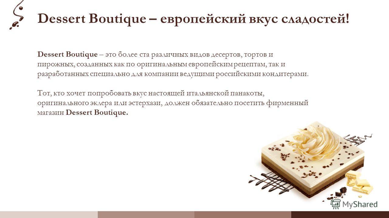 Dessert Boutique – европейский вкус сладостей! Dessert Boutique – это более ста различных видов десертов, тортов и пирожных, созданных как по оригинальным европейским рецептам, так и разработанных специально для компании ведущими российскими кондитер