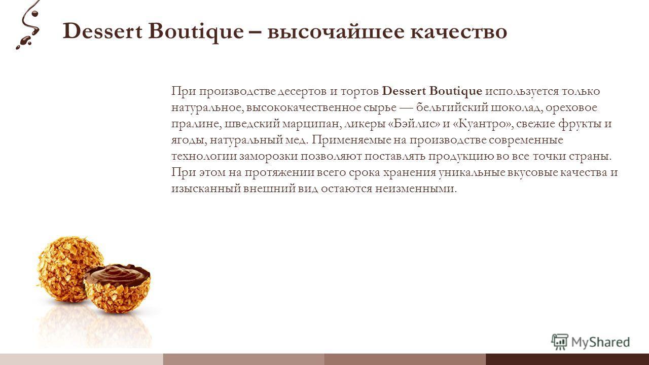 Dessert Boutique – высочайшее качество При производстве десертов и тортов Dessert Boutique используется только натуральное, высококачественное сырье бельгийский шоколад, ореховое пралине, шведский марципан, ликеры «Бэйлис» и «Куантро», свежие фрукты