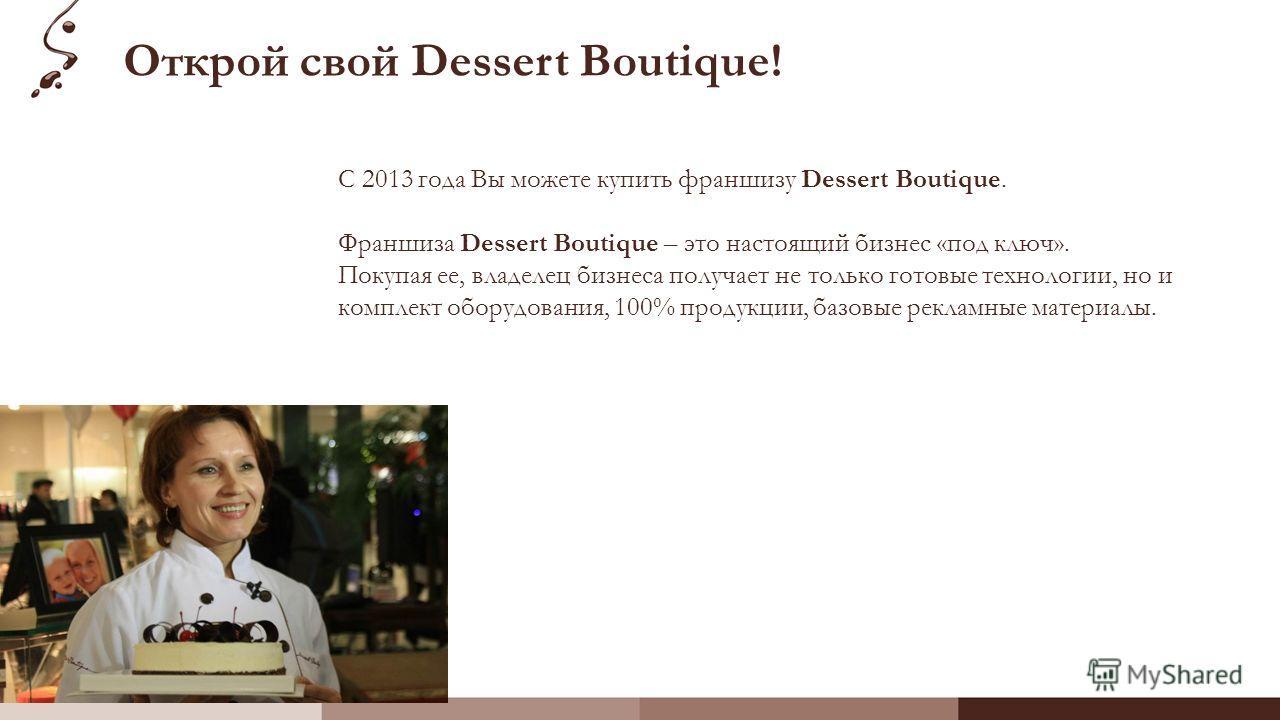 Открой свой Dessert Boutique! С 2013 года Вы можете купить франшизу Dessert Boutique. Франшиза Dessert Boutique – это настоящий бизнес «под ключ». Покупая ее, владелец бизнеса получает не только готовые технологии, но и комплект оборудования, 100% пр