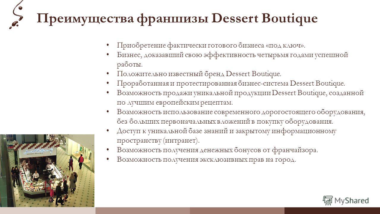 Преимущества франшизы Dessert Boutique Приобретение фактически готового бизнеса «под ключ». Бизнес, доказавший свою эффективность четырьмя годами успешной работы. Положительно известный бренд Dessert Boutique. Проработанная и протестированная бизнес-