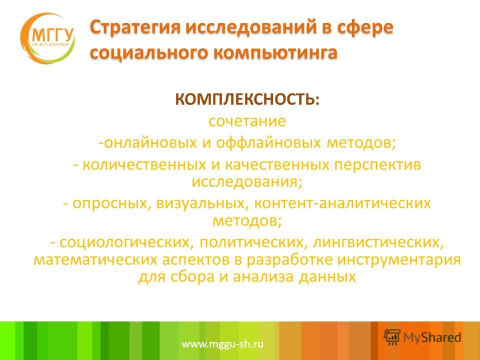 www.mggu-sh.ru КОМПЛЕКСНОСТЬ: сочетание -онлайновых и оффлайновых методов; - количественных и качественных перспектив исследования; - опросных, визуальных, контент-аналитических методов; - социологических, политических, лингвистических, математически