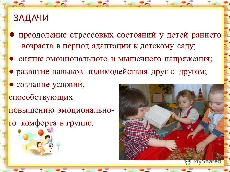 ЗАДАЧИ преодоление стрессовых состояний у детей раннего возраста в период адаптации к детскому саду; снятие эмоционального и мышечного напряжения; развитие навыков взаимодействия друг с другом; создание условий, способствующих повышению эмоционально-