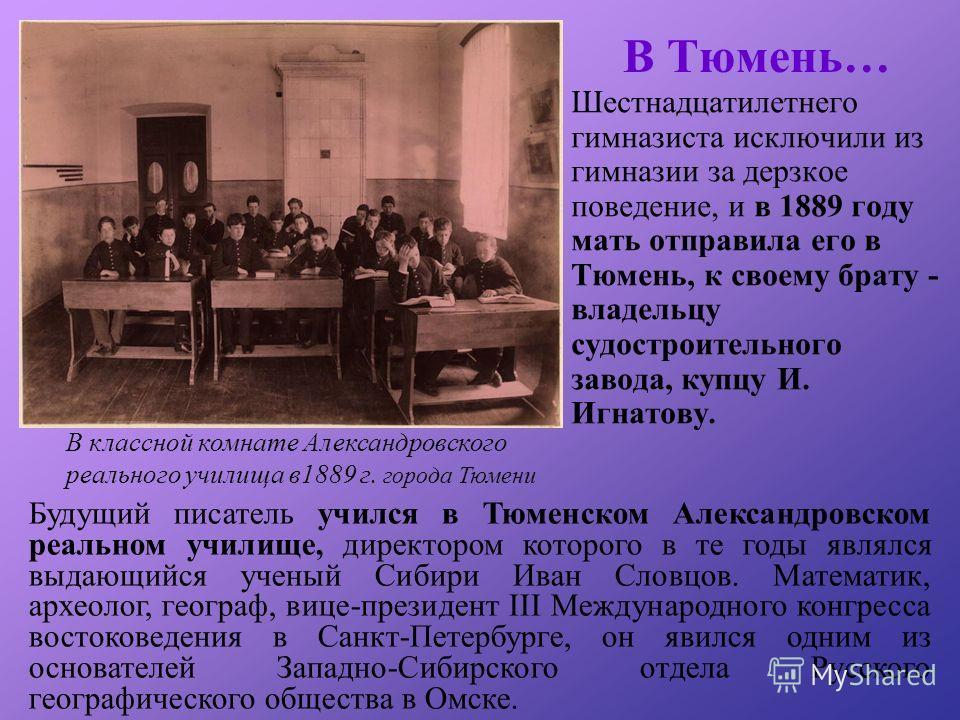 В Тюмень… Шестнадцатилетнего гимназиста исключили из гимназии за дерзкое поведение, и в 1889 году мать отправила его в Тюмень, к своему брату - владельцу судостроительного завода, купцу И. Игнатову. Будущий писатель учился в Тюменском Александровском