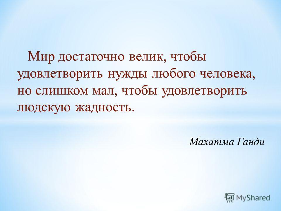 Мир достаточно велик, чтобы удовлетворить нужды любого человека, но слишком мал, чтобы удовлетворить людскую жадность. Махатма Ганди