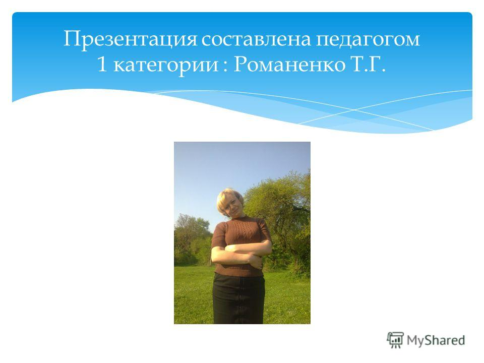 Презентация составлена педагогом 1 категории : Романенко Т.Г.