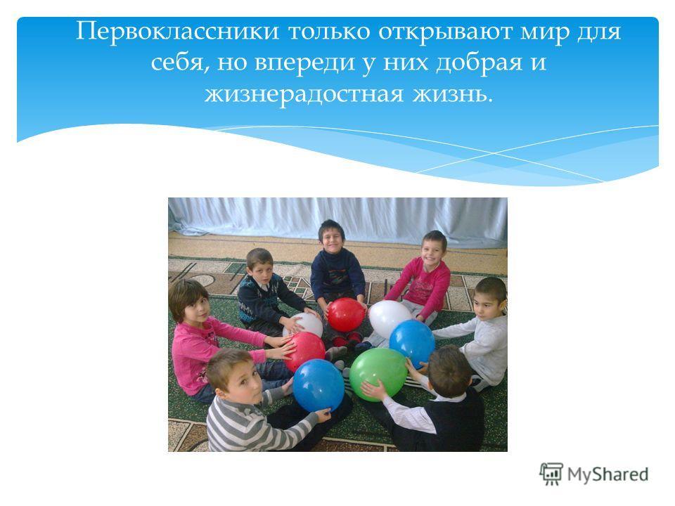 Первоклассники только открывают мир для себя, но впереди у них добрая и жизнерадостная жизнь.