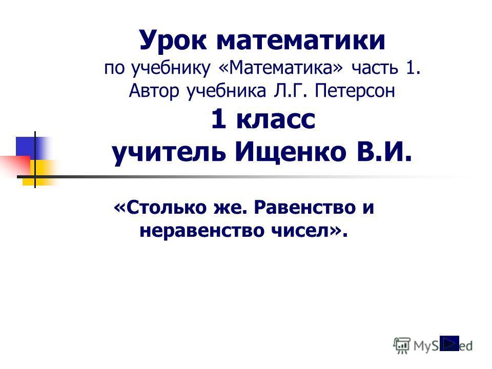 Урок математики по учебнику «Математика» часть 1. Автор учебника Л.Г. Петерсон 1 класс учитель Ищенко В.И. «Столько же. Равенство и неравенство чисел».