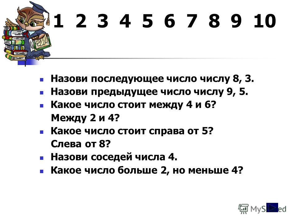 1 2 3 4 5 6 7 8 9 10 Назови последующее число числу 8, 3. Назови предыдущее число числу 9, 5. Какое число стоит между 4 и 6? Между 2 и 4? Какое число стоит справа от 5? Слева от 8? Назови соседей числа 4. Какое число больше 2, но меньше 4?