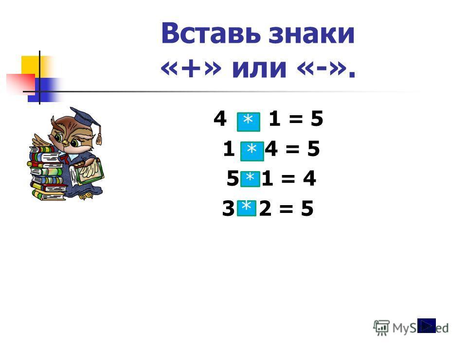 Вставь знаки «+» или «-». 4 + 1 = 5 1 + 4 = 5 5 -1 = 4 3 +2 = 5 * * * *