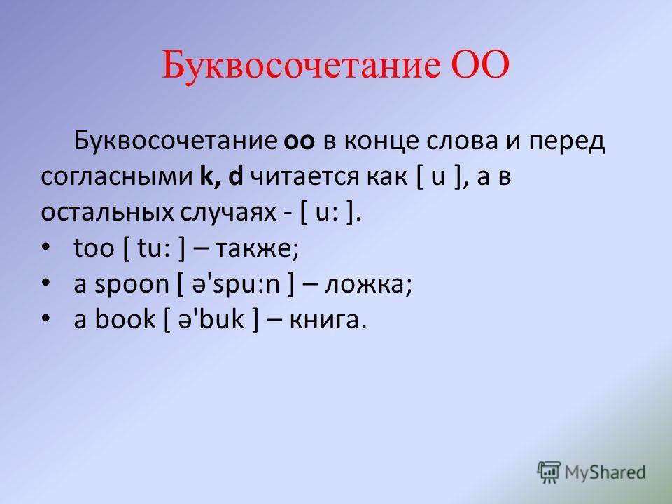 Буквосочетание OO Буквосочетание oo в конце слова и перед согласными k, d читается как [ u ], а в остальных случаях - [ u: ]. too [ tu: ] – также; a spoon [ ə'spu:n ] – ложка; a book [ ə'buk ] – книга.
