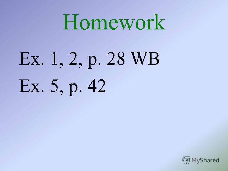 Homework Ex. 1, 2, p. 28 WB Ex. 5, p. 42