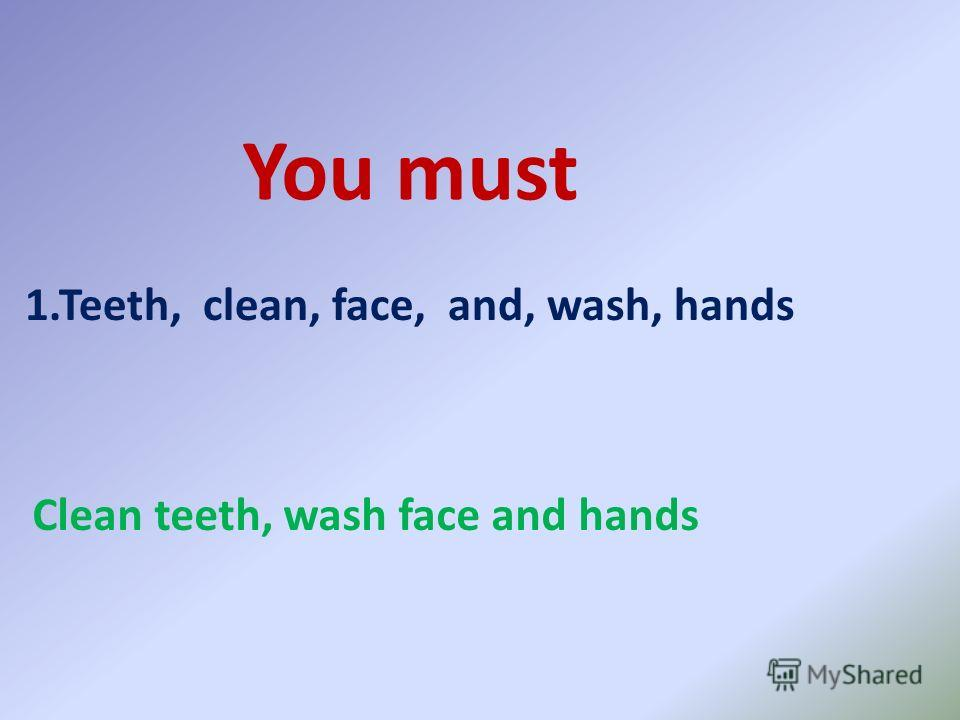 You must 1.Teeth, clean, face, and, wash, hands Clean teeth, wash face and hands