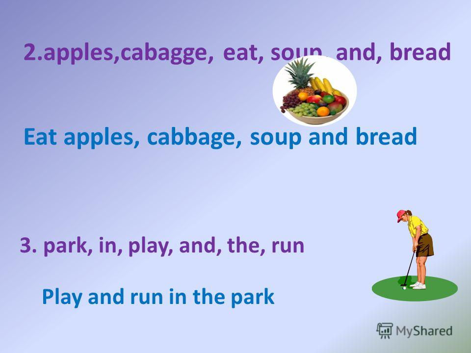 2.apples,cabagge, eat, soup, and, bread Eat apples, cabbage, soup and bread 3. park, in, play, and, the, run Play and run in the park