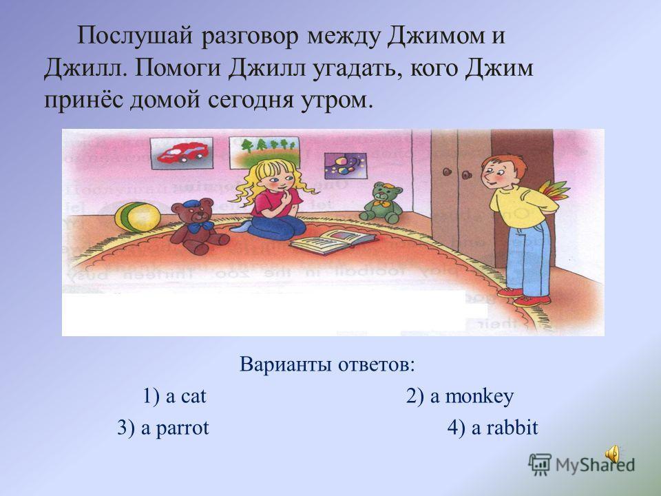 Послушай разговор между Джимом и Джилл. Помоги Джилл угадать, кого Джим принёс домой сегодня утром. Варианты ответов: 1) a cat 2) a monkey 3) a parrot 4) a rabbit