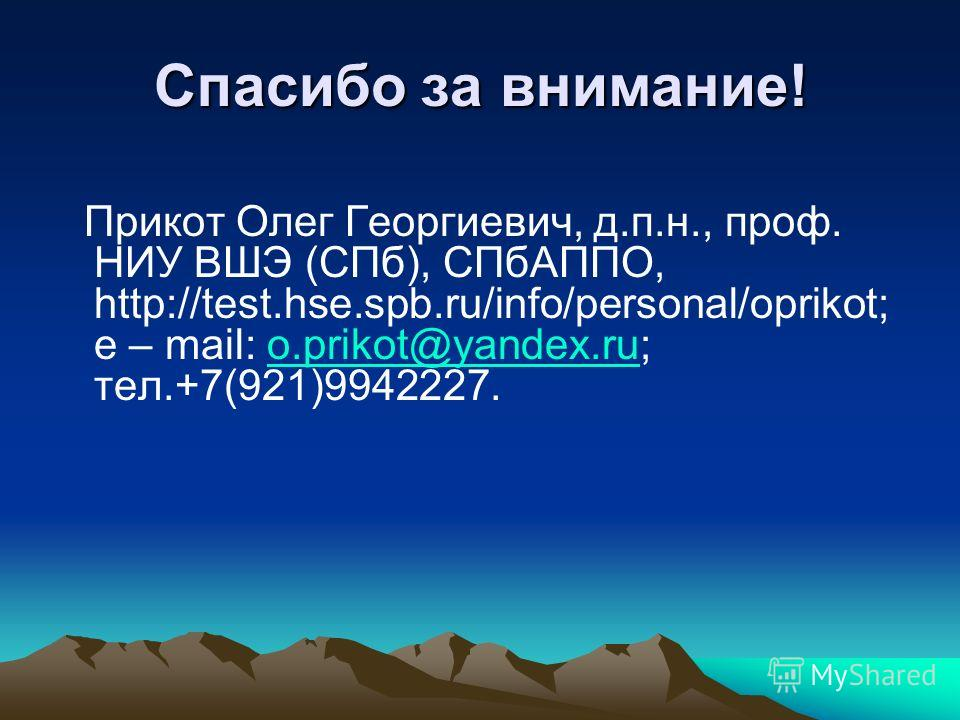 Спасибо за внимание! Прикот Олег Георгиевич, д.п.н., проф. НИУ ВШЭ (СПб), СПбАППО, http://test.hse.spb.ru/info/personal/oprikot; e – mail: o.prikot@yandex.ru; тел.+7(921)9942227.o.prikot@yandex.ru