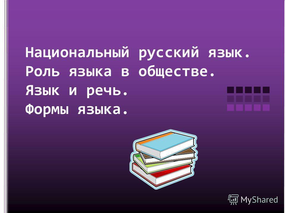 Национальный русский язык. Роль языка в обществе. Язык и речь. Формы языка.