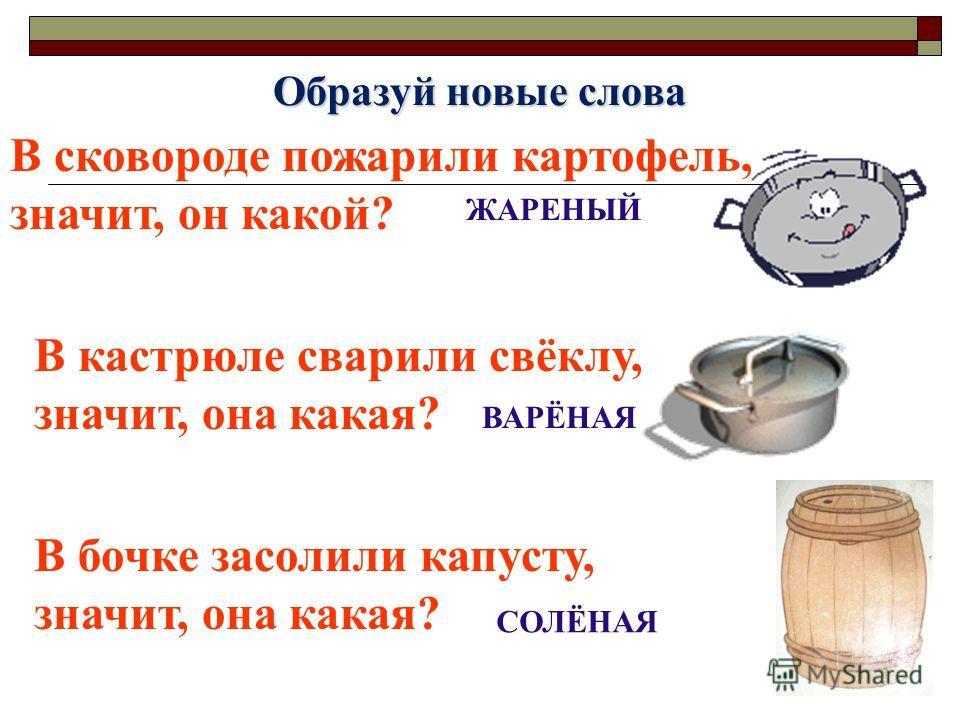 Образуй новые слова В сковороде пожарили картофель, значит, он какой? ЖАРЕНЫЙ В кастрюле сварили свёклу, значит, она какая? ВАРЁНАЯ В бочке засолили капусту, значит, она какая? СОЛЁНАЯ