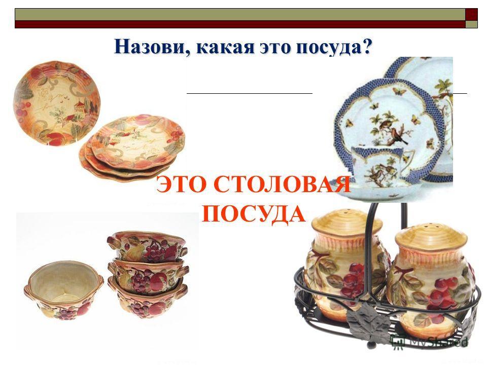 Назови, какая это посуда? ЭТО СТОЛОВАЯ ПОСУДА