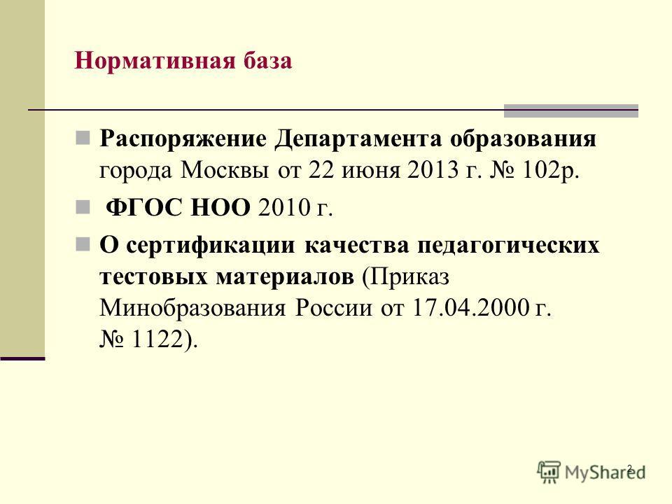 2 Нормативная база Распоряжение Департамента образования города Москвы от 22 июня 2013 г. 102р. ФГОС НОО 2010 г. О сертификации качества педагогических тестовых материалов (Приказ Минобразования России от 17.04.2000 г. 1122).