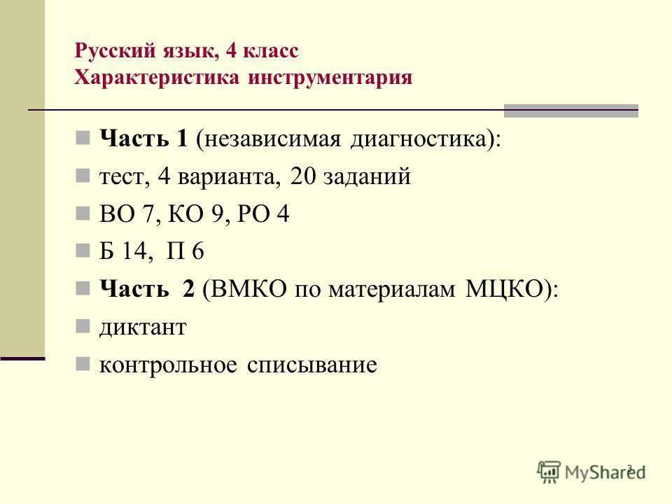 3 Русский язык, 4 класс Характеристика инструментария Часть 1 (независимая диагностика): тест, 4 варианта, 20 заданий ВО 7, КО 9, РО 4 Б 14, П 6 Часть 2 (ВМКО по материалам МЦКО): диктант контрольное списывание