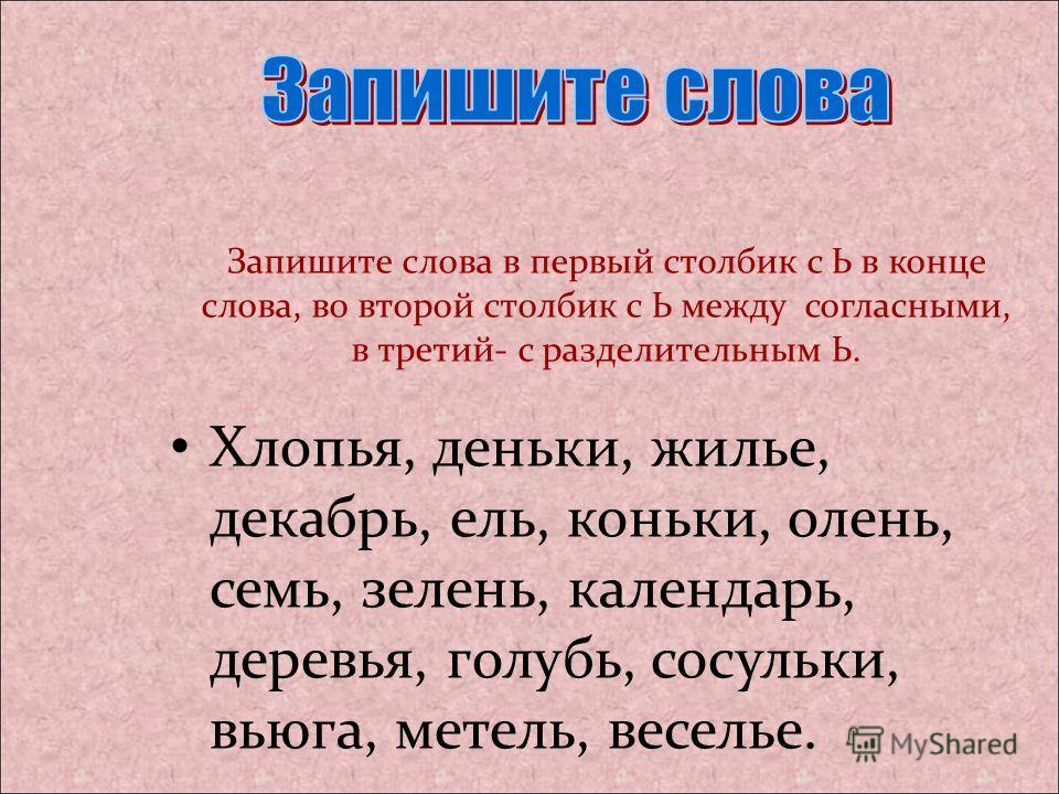 Запишите слова в первый столбик с Ь в конце слова, во второй столбик с Ь между согласными, в третий- с разделительным Ь. Хлопья, деньки, жилье, декабрь, ель, коньки, олень, семь, зелень, календарь, деревья, голубь, сосульки, вьюга, метель, веселье.