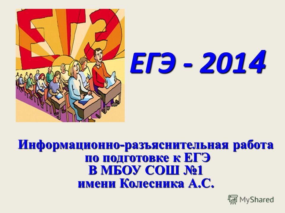 ЕГЭ - 201 4 Информационно-разъяснительная работа по подготовке к ЕГЭ по подготовке к ЕГЭ В МБОУ СОШ 1 имени Колесника А.С.