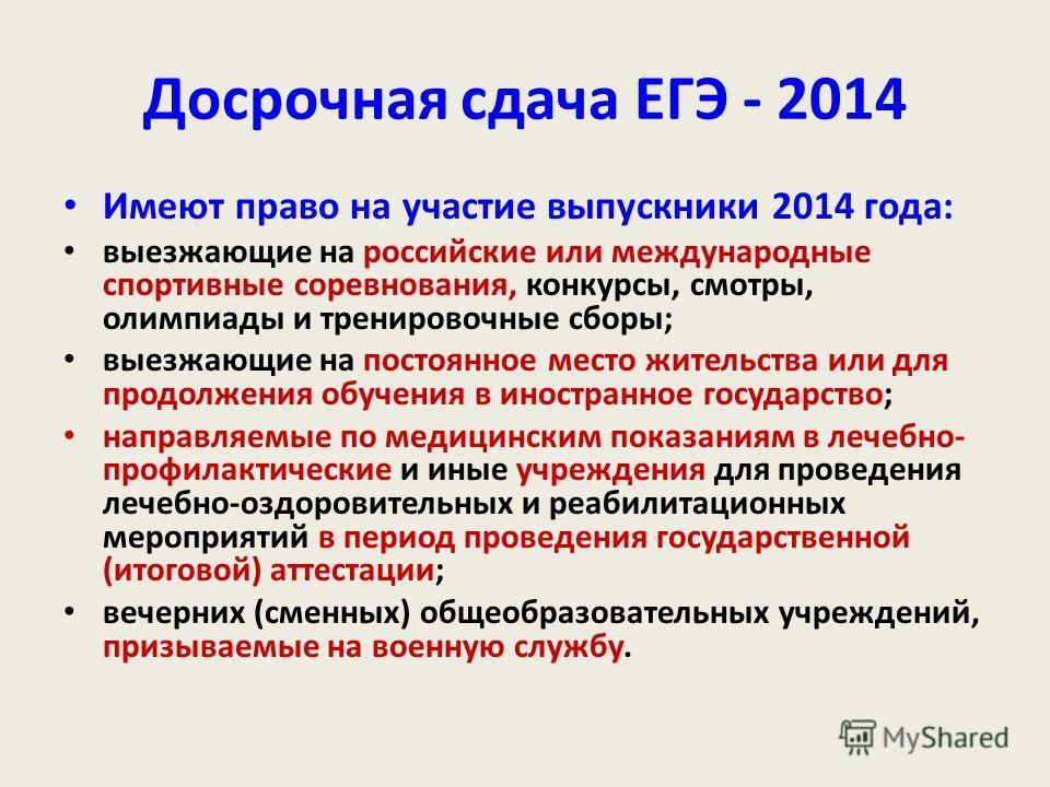 Досрочная сдача ЕГЭ - 2014 Имеют право на участие выпускники 2014 года: выезжающие на российские или международные спортивные соревнования, конкурсы, смотры, олимпиады и тренировочные сборы; выезжающие на постоянное место жительства или для продолжен