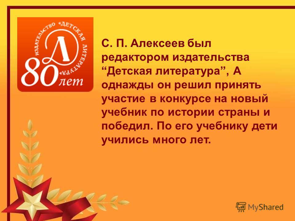 С. П. Алексеев был редактором издательства Детская литература, А однажды он решил принять участие в конкурсе на новый учебник по истории страны и победил. По его учебнику дети учились много лет.
