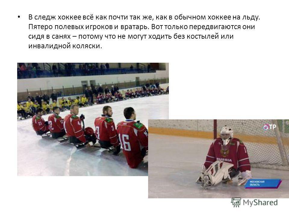 В следж хоккее всё как почти так же, как в обычном хоккее на льду. Пятеро полевых игроков и вратарь. Вот только передвигаются они сидя в санях – потому что не могут ходить без костылей или инвалидной коляски.
