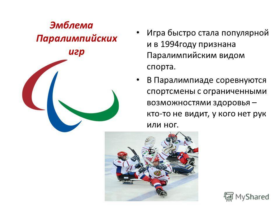 Эмблема Паралимпийских игр Игра быстро стала популярной и в 1994году признана Паралимпийским видом спорта. В Паралимпиаде соревнуются спортсмены с ограниченными возможностями здоровья – кто-то не видит, у кого нет рук или ног.