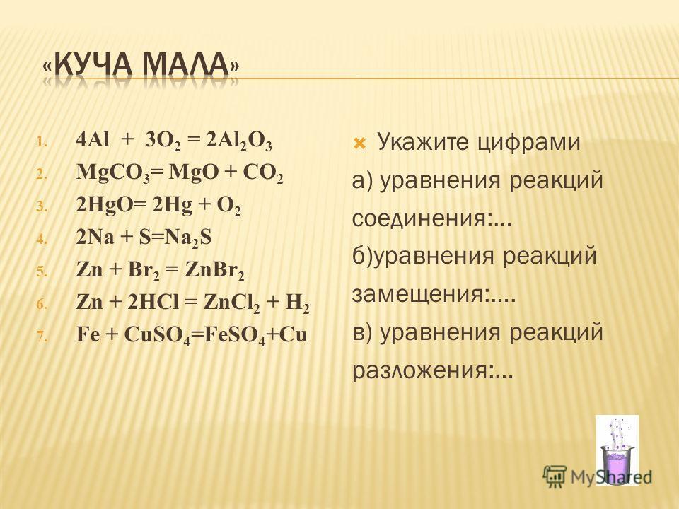 1. 4Al + 3O 2 = 2Al 2 O 3 2. MgCO 3 = MgO + CO 2 3. 2HgO= 2Hg + O 2 4. 2Na + S=Na 2 S 5. Zn + Br 2 = ZnBr 2 6. Zn + 2HCl = ZnCl 2 + H 2 7. Fe + CuSO 4 =FeSO 4 +Cu Укажите цифрами а) уравнения реакций соединения:… б)уравнения реакций замещения:…. в) у