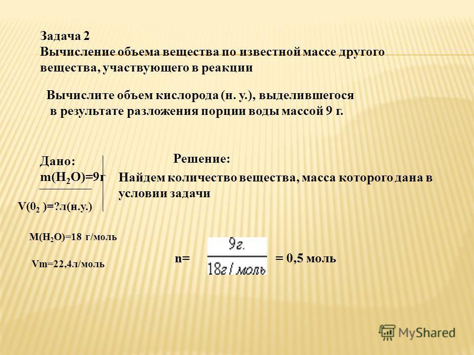 Задача 2 Вычисление объема вещества по известной массе другого вещества, участвующего в реакции Вычислите объем кислорода (н. у.), выделившегося в результате разложения порции воды массой 9 г. Дано: m(Н 2 О)=9г V(0 2 )=?л(н.у.) М(Н 2 О)=18 г/моль Vm=