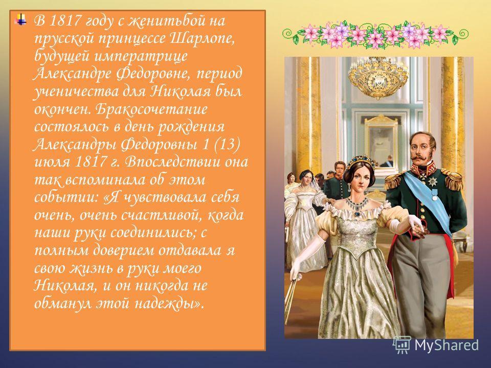 В 1817 году с женитьбой на прусской принцессе Шарлопе, будущей императрице Александре Федоровне, период ученичества для Николая был окончен. Бракосочетание состоялось в день рождения Александры Федоровны 1 (13) июля 1817 г. Впоследствии она так вспом
