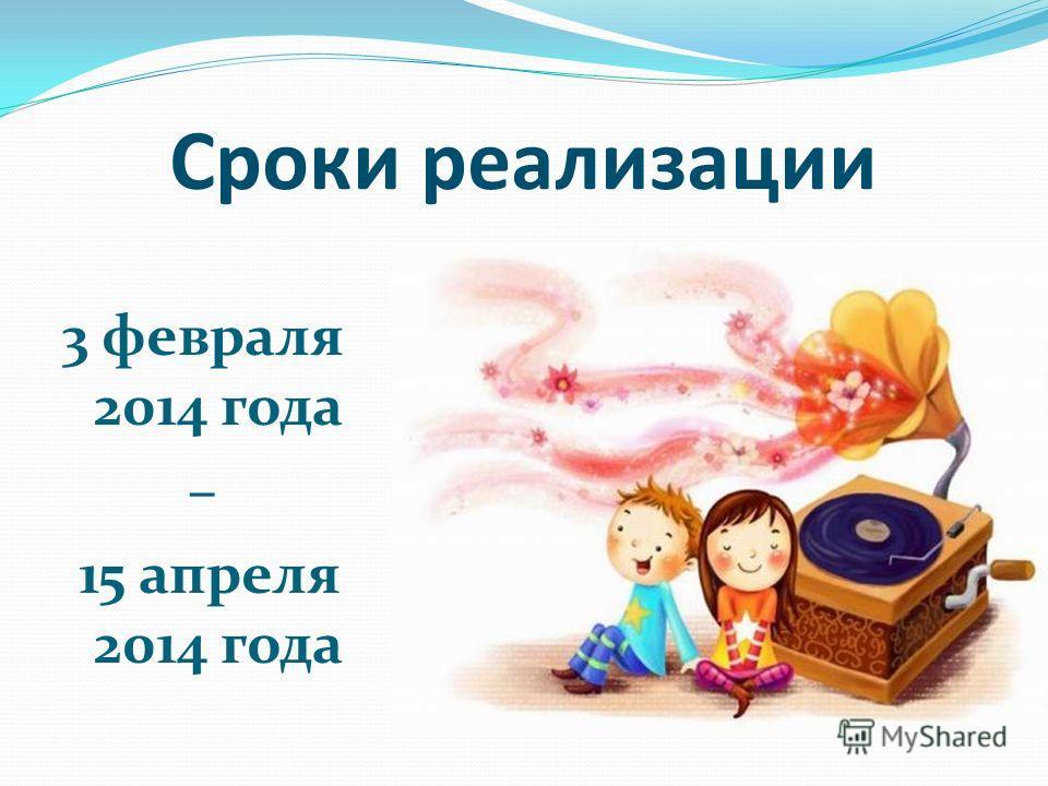 Сроки реализации 3 февраля 2014 года – 15 апреля 2014 года